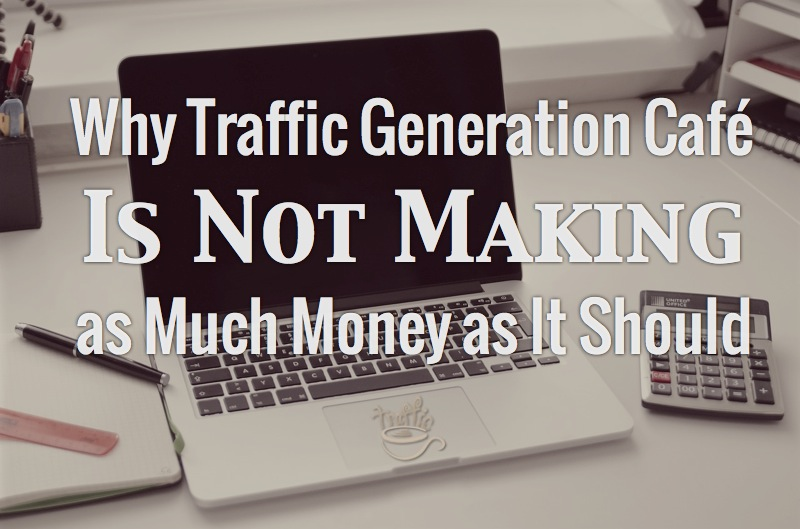 Why Traffic Generation Café Is Not Making as Much Money as It Should