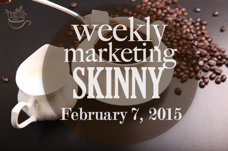 Read your Weekly Marketing Skinny for February 7, 2015