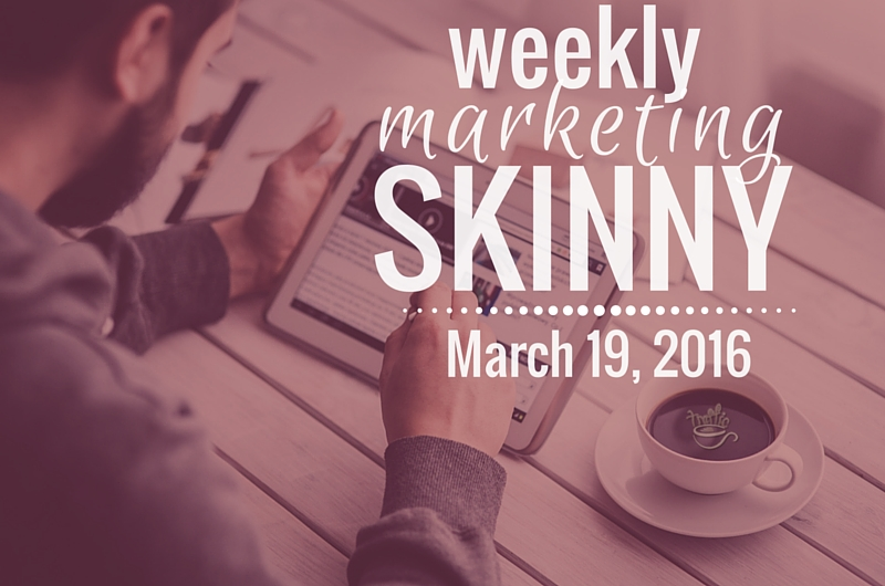 Weekly Marketing Skinny • March 19, 2016