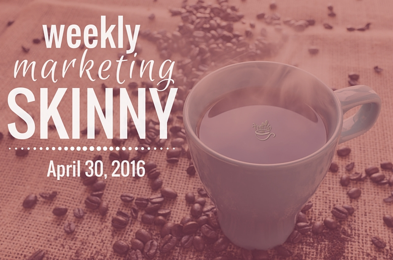 Weekly Marketing Skinny • April 30, 2016