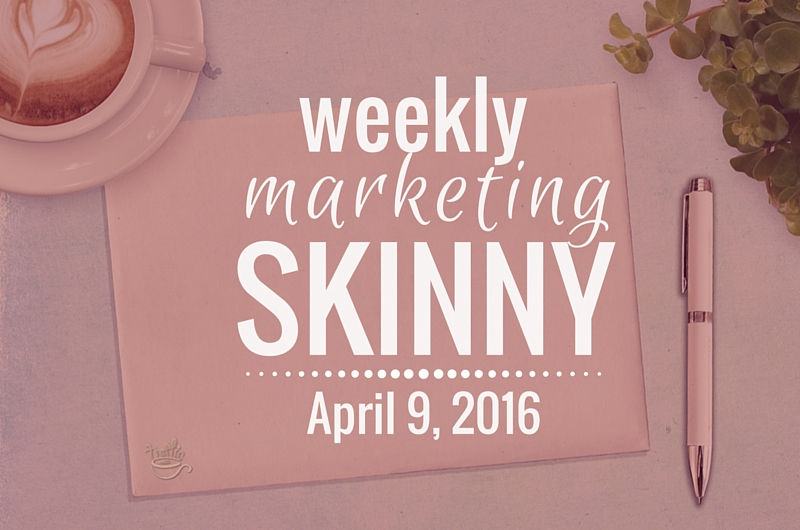Weekly Marketing Skinny • April 9, 2016